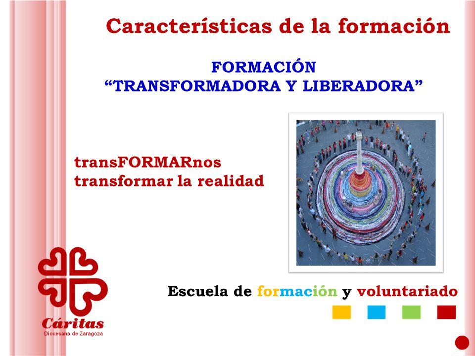 Escuela de formación y voluntariado Características de la formación FORMACIÓN TRANSFORMADORA Y LIBERADORA transFORMARnos transformar la realidad