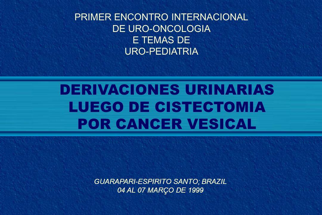 DERIVACIONES URINARIAS LUEGO DE CISTECTOMIA POR CANCER VESICAL PRIMER ENCONTRO INTERNACIONAL DE URO-ONCOLOGIA E TEMAS DE URO-PEDIATRIA GUARAPARI-ESPIR