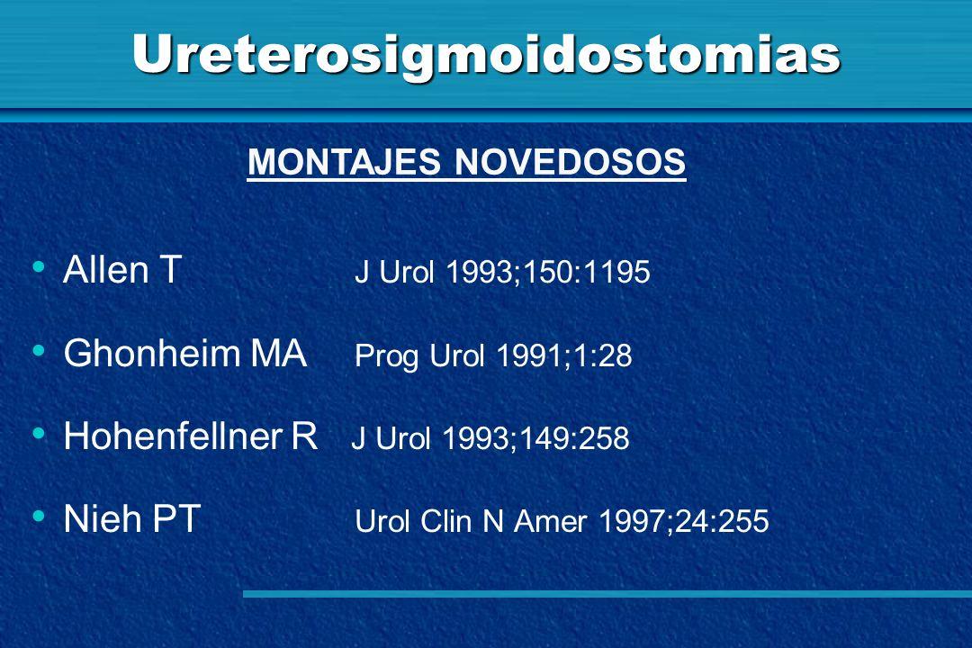 Ureterosigmoidostomias Allen T J Urol 1993;150:1195 Ghonheim MA Prog Urol 1991;1:28 Hohenfellner R J Urol 1993;149:258 Nieh PT Urol Clin N Amer 1997;2