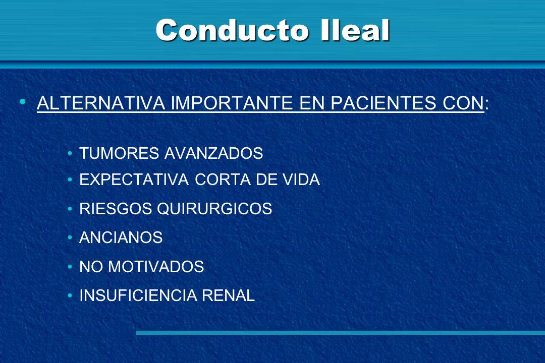 Conducto Ileal ALTERNATIVA IMPORTANTE EN PACIENTES CON: TUMORES AVANZADOS EXPECTATIVA CORTA DE VIDA RIESGOS QUIRURGICOS ANCIANOS NO MOTIVADOS INSUFICI