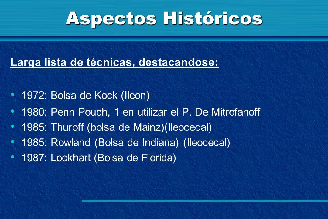 Aspectos Históricos Larga lista de técnicas, destacandose: 1972: Bolsa de Kock (Ileon) 1980: Penn Pouch, 1 en utilizar el P. De Mitrofanoff 1985: Thur