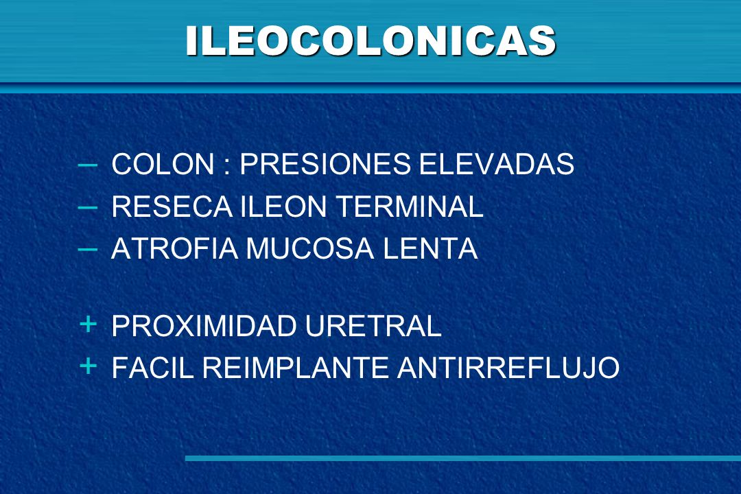 ILEOCOLONICAS – COLON : PRESIONES ELEVADAS – RESECA ILEON TERMINAL – ATROFIA MUCOSA LENTA + PROXIMIDAD URETRAL + FACIL REIMPLANTE ANTIRREFLUJO
