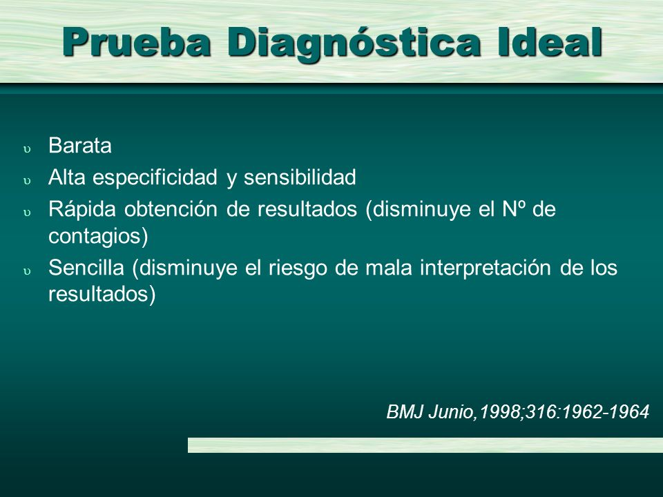 Prueba Diagnóstica Ideal u Barata u Alta especificidad y sensibilidad u Rápida obtención de resultados (disminuye el Nº de contagios) u Sencilla (dism