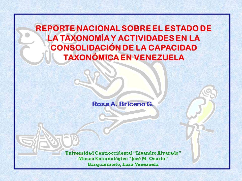 REPORTE NACIONAL SOBRE EL ESTADO DE LA TAXONOMÍA Y ACTIVIDADES EN LA CONSOLIDACIÓN DE LA CAPACIDAD TAXONÓMICA EN VENEZUELA Rosa A. Briceño G. Universi