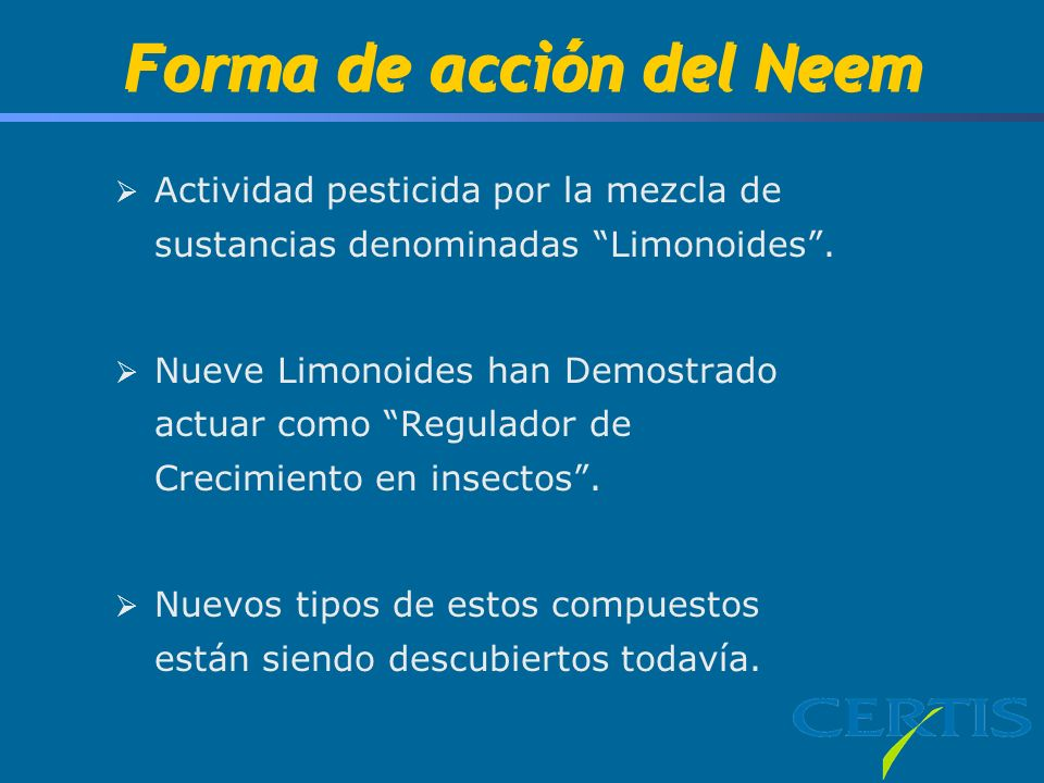 Forma de acción del Neem Actividad pesticida por la mezcla de sustancias denominadas Limonoides. Nueve Limonoides han Demostrado actuar como Regulador