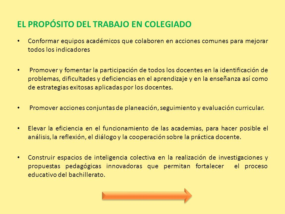 EL PROPÓSITO DEL TRABAJO EN COLEGIADO Conformar equipos académicos que colaboren en acciones comunes para mejorar todos los indicadores Promover y fom