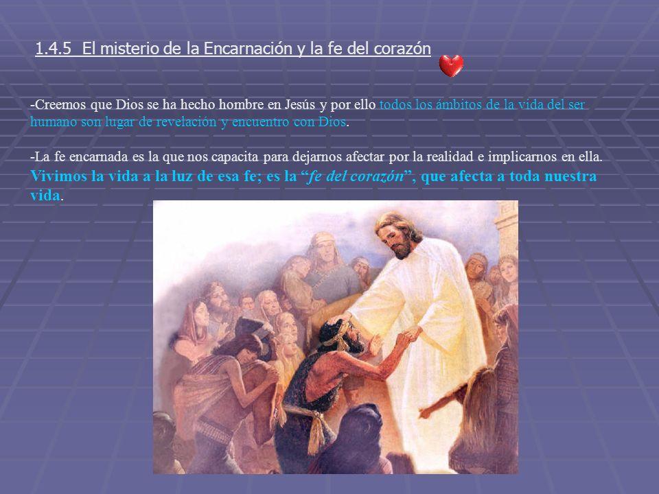 1.4.5 El misterio de la Encarnación y la fe del corazón -Creemos que Dios se ha hecho hombre en Jesús y por ello todos los ámbitos de la vida del ser