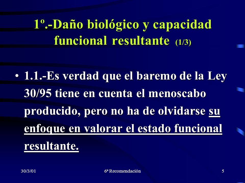 30/3/016ª Recomendación5 1º.-Daño biológico y capacidad funcional resultante (1/3) 1.1.-Es verdad que el baremo de la Ley 30/95 tiene en cuenta el men