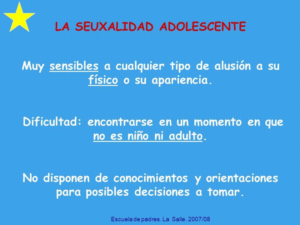 LA SEUXALIDAD ADOLESCENTE Muy sensibles a cualquier tipo de alusión a su físico o su apariencia. Dificultad: encontrarse en un momento en que no es ni
