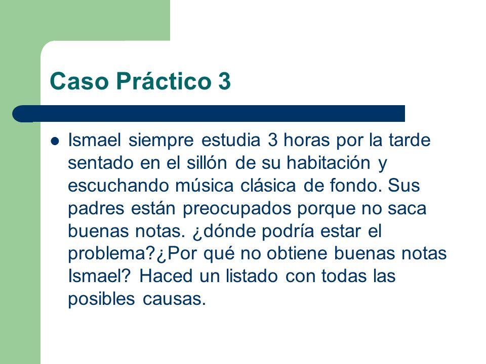 Caso Práctico 3 Ismael siempre estudia 3 horas por la tarde sentado en el sillón de su habitación y escuchando música clásica de fondo. Sus padres est