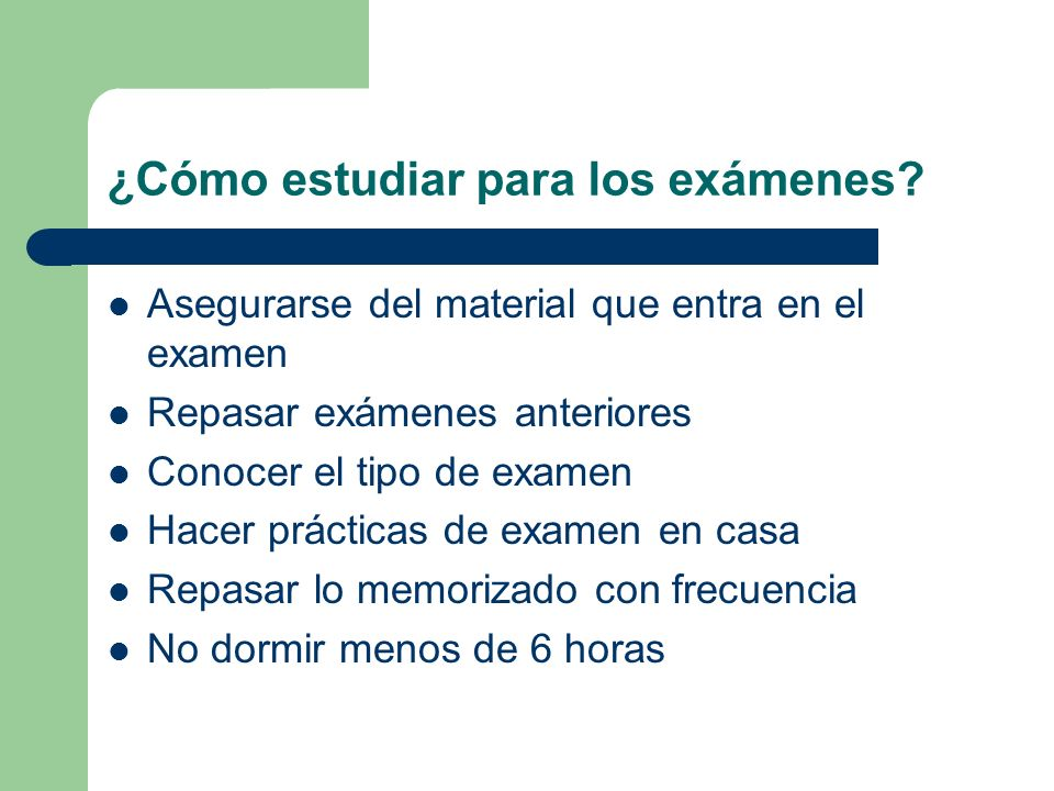 ¿Cómo estudiar para los exámenes? Asegurarse del material que entra en el examen Repasar exámenes anteriores Conocer el tipo de examen Hacer prácticas