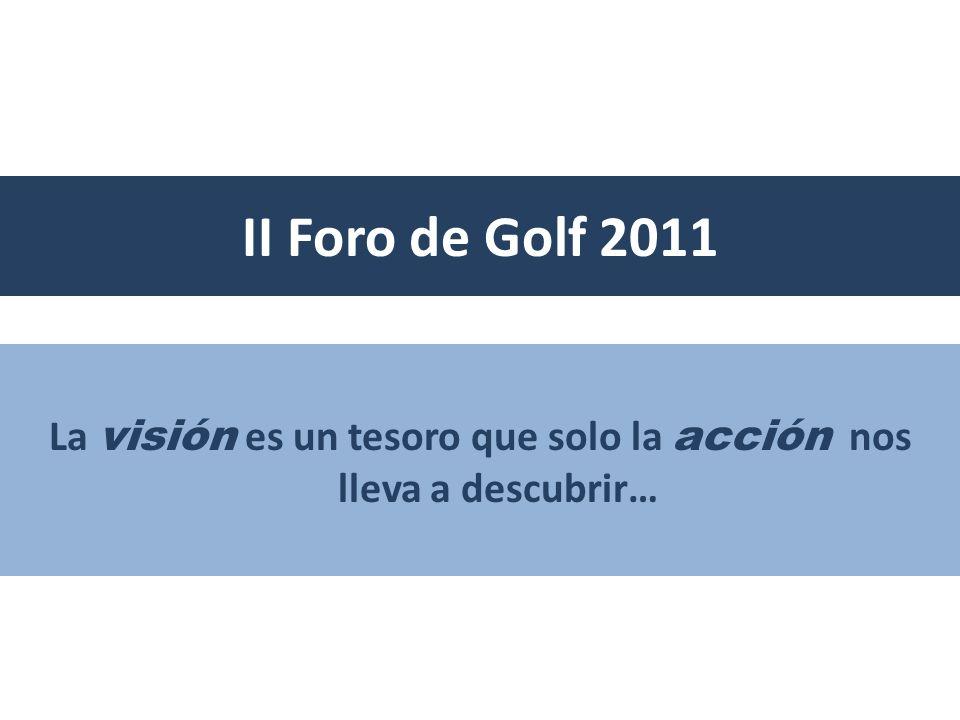 II Foro de Golf 2011 La visión es un tesoro que solo la acción nos lleva a descubrir…