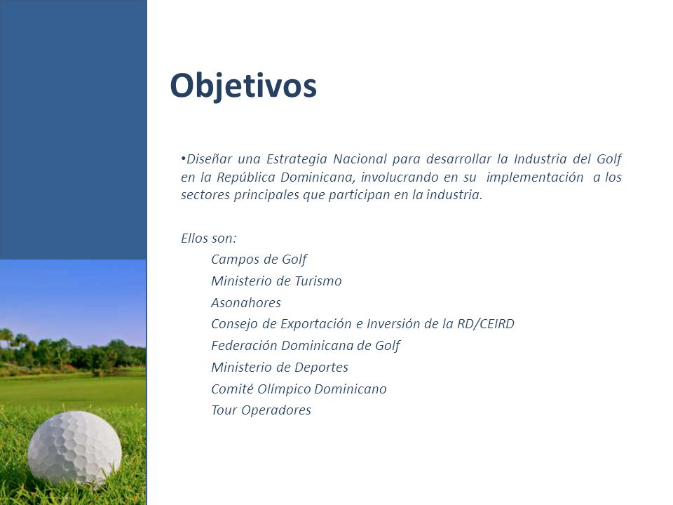 Objetivos Diseñar una Estrategia Nacional para desarrollar la Industria del Golf en la República Dominicana, involucrando en su implementación a los sectores principales que participan en la industria.