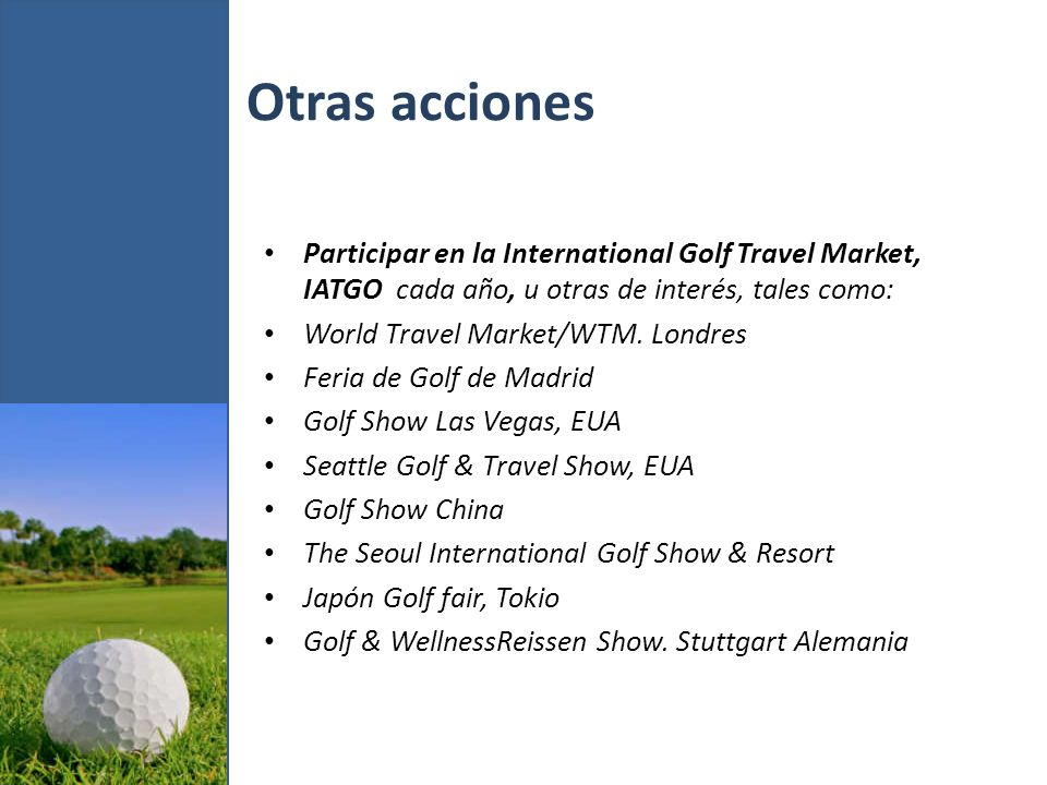 Otras acciones Participar en la International Golf Travel Market, IATGO cada año, u otras de interés, tales como: World Travel Market/WTM.