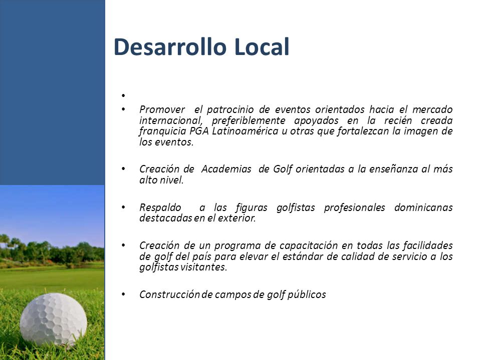Datos Estadísticos Campos de golf 28 Rondas de golf Anual 424,000 Precio promedio/ronda $ 79.90 Ingreso Anual $ 33,877,600 Capacidad Instalada total 1,160,000 Ingreso Potencial $ 92,684,000 Rondas Disponibles 736,000 Ingreso potencial adicional $ 58,806,400
