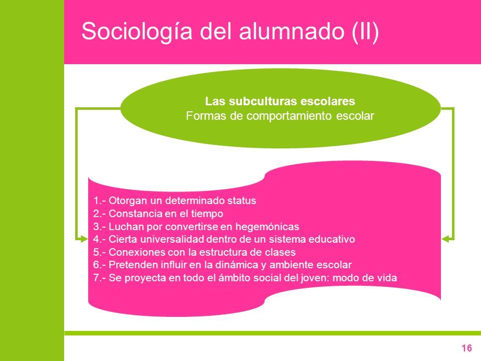 16 Sociología del alumnado (II) Las subculturas escolares Formas de comportamiento escolar 1.- Otorgan un determinado status 2.- Constancia en el tiem