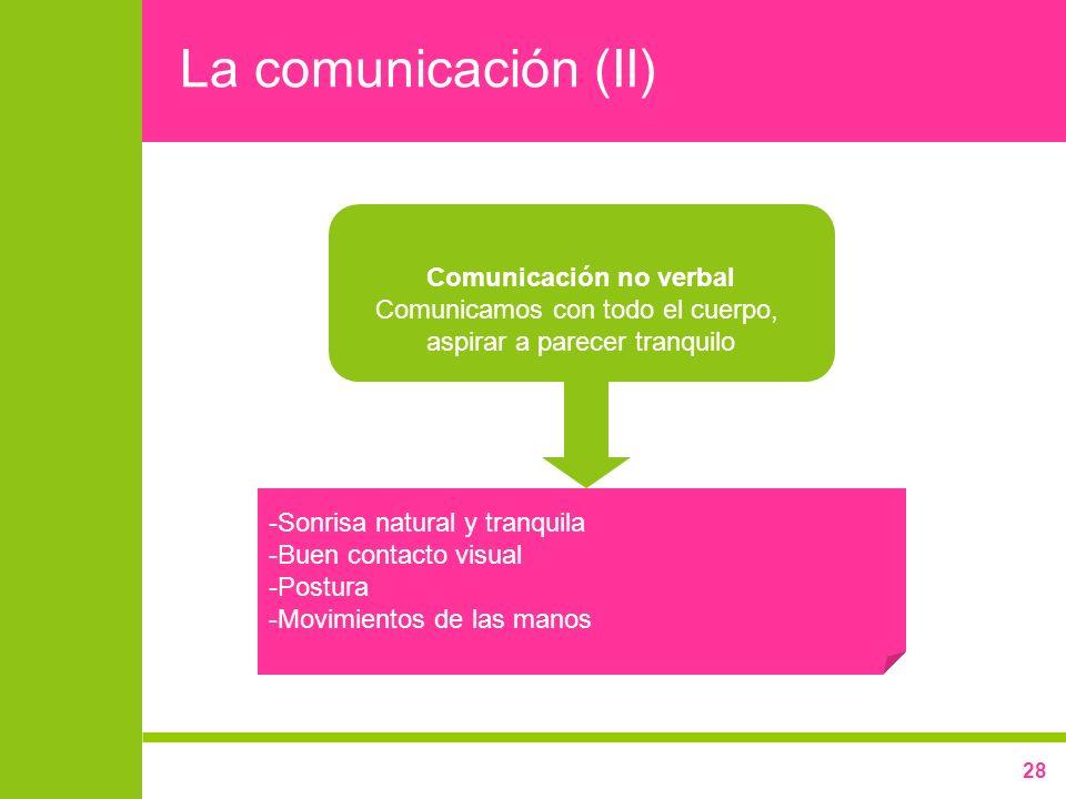 28 La comunicación (II) Comunicación no verbal Comunicamos con todo el cuerpo, aspirar a parecer tranquilo -Sonrisa natural y tranquila -Buen contacto
