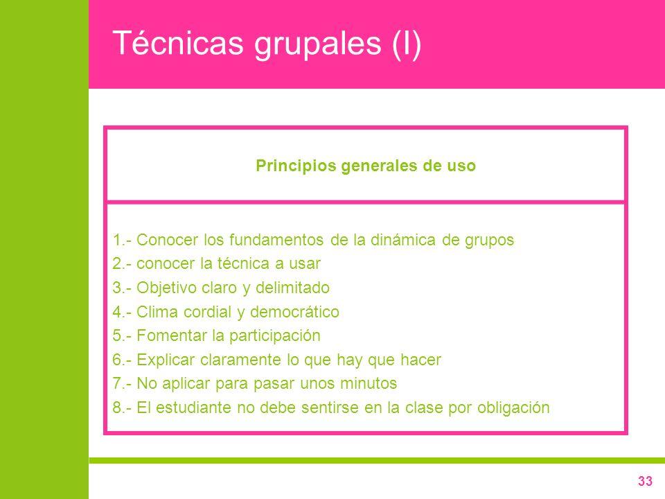 33 Técnicas grupales (I) Principios generales de uso 1.- Conocer los fundamentos de la dinámica de grupos 2.- conocer la técnica a usar 3.- Objetivo c