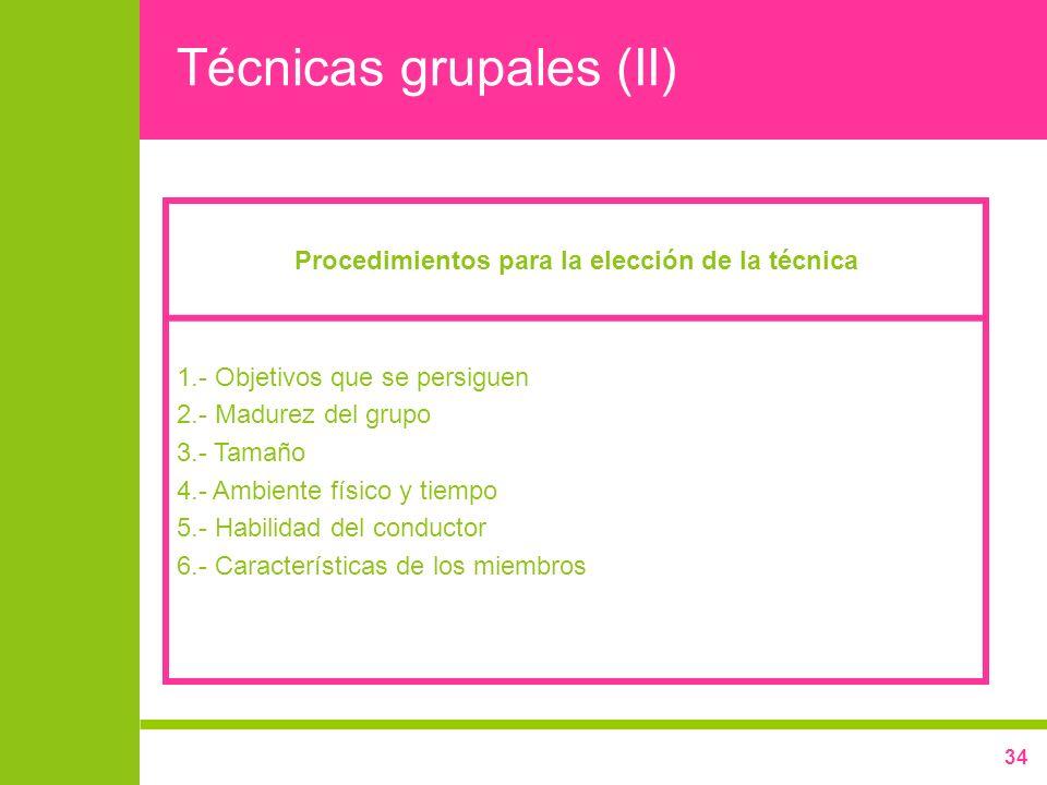 34 Técnicas grupales (II) Procedimientos para la elección de la técnica 1.- Objetivos que se persiguen 2.- Madurez del grupo 3.- Tamaño 4.- Ambiente f