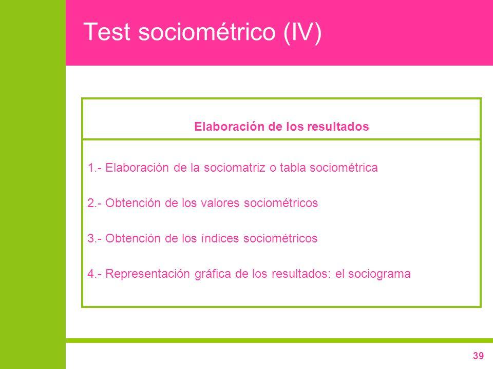 39 Test sociométrico (IV) Elaboración de los resultados 1.- Elaboración de la sociomatriz o tabla sociométrica 2.- Obtención de los valores sociométri