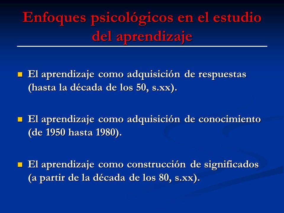 Enfoques psicológicos en el estudio del aprendizaje El aprendizaje como adquisición de respuestas (hasta la década de los 50, s.xx). El aprendizaje co