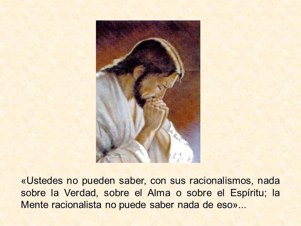«Ustedes no pueden saber, con sus racionalismos, nada sobre la Verdad, sobre el Alma o sobre el Espíritu; la Mente racionalista no puede saber nada de
