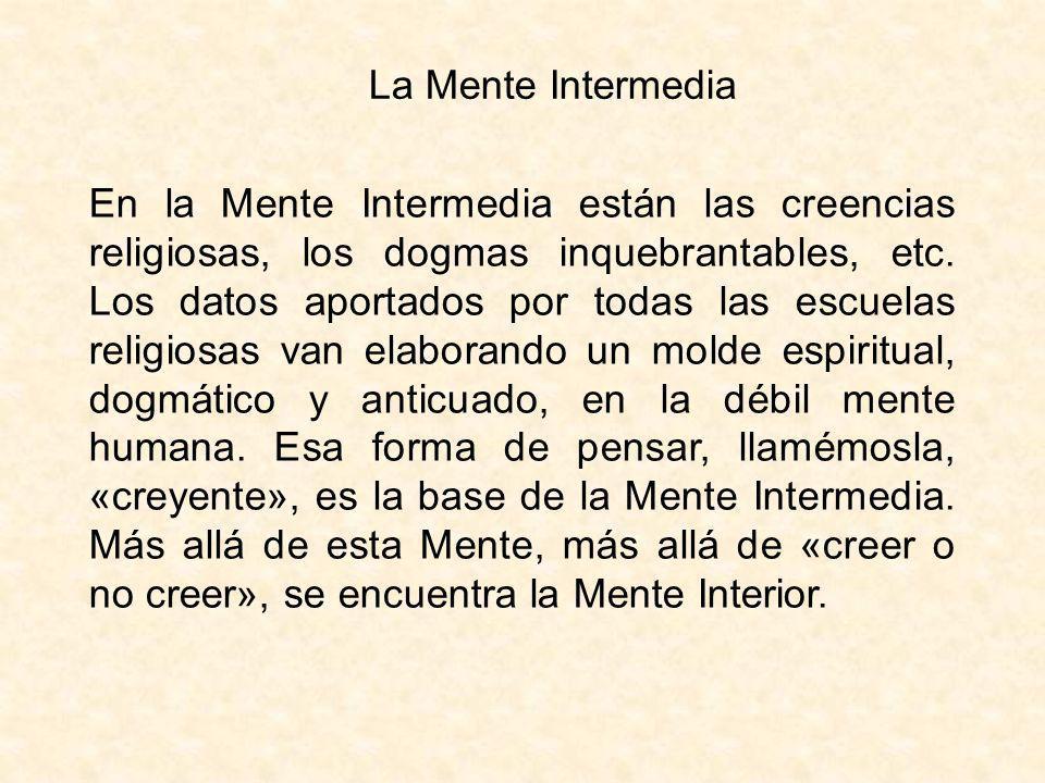 La Mente Intermedia En la Mente Intermedia están las creencias religiosas, los dogmas inquebrantables, etc. Los datos aportados por todas las escuelas