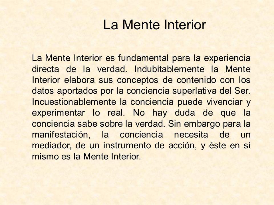 La Mente Interior La Mente Interior es fundamental para la experiencia directa de la verdad. Indubitablemente la Mente Interior elabora sus conceptos