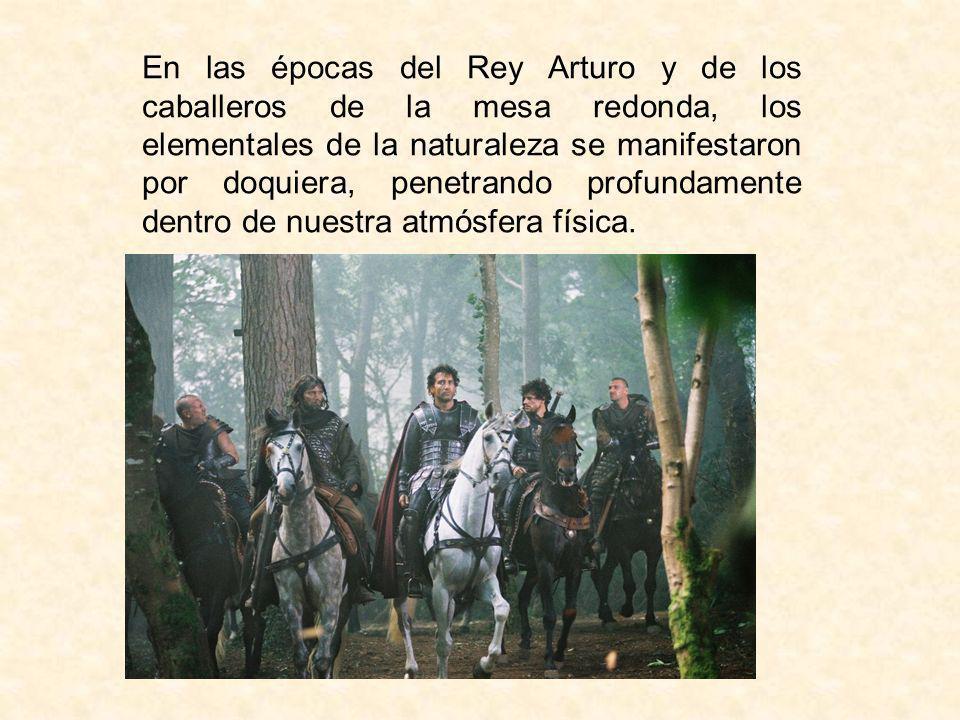 En las épocas del Rey Arturo y de los caballeros de la mesa redonda, los elementales de la naturaleza se manifestaron por doquiera, penetrando profund