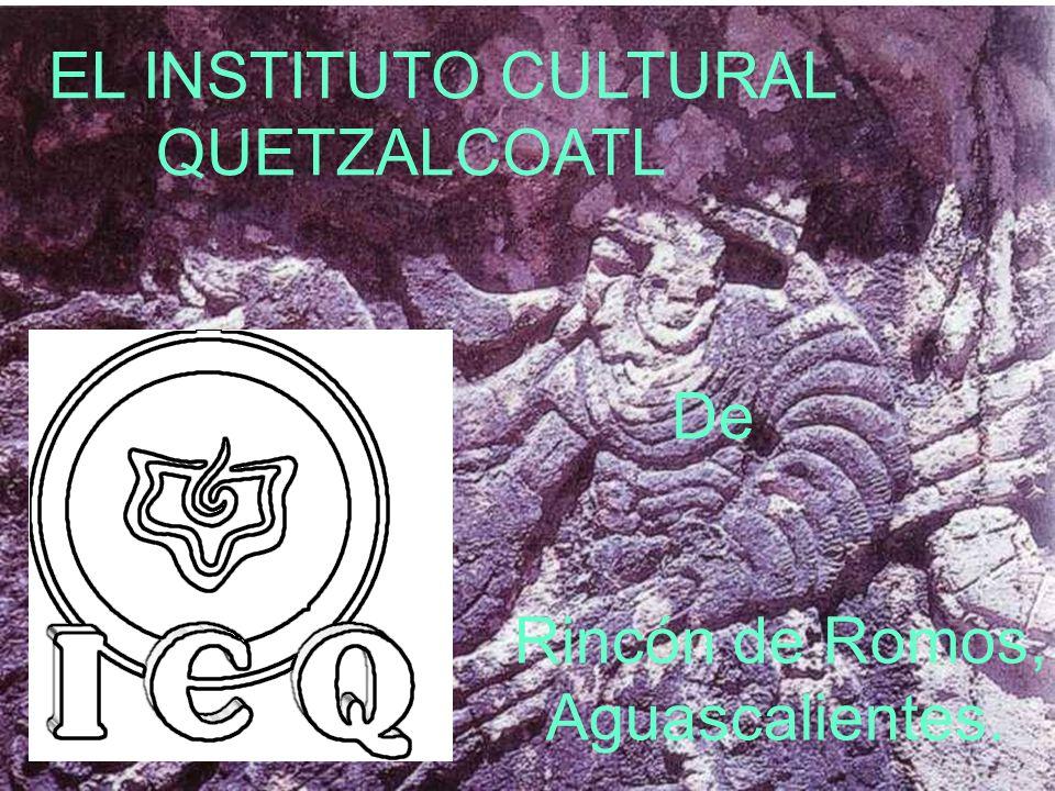 1 EL INSTITUTO CULTURAL QUETZALCOATL De Rincón de Romos, Aguascalientes.