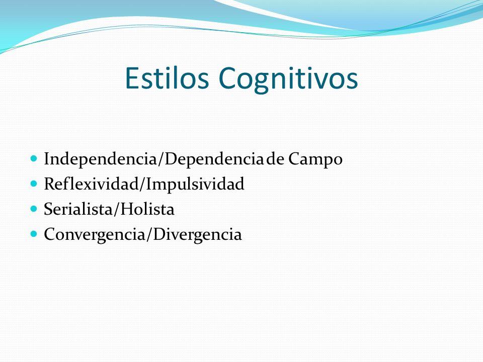 Estilos Cognitivos Independencia/Dependencia de Campo Reflexividad/Impulsividad Serialista/Holista Convergencia/Divergencia