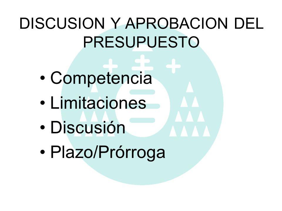DISCUSION Y APROBACION DEL PRESUPUESTO Competencia Limitaciones Discusión Plazo/Prórroga