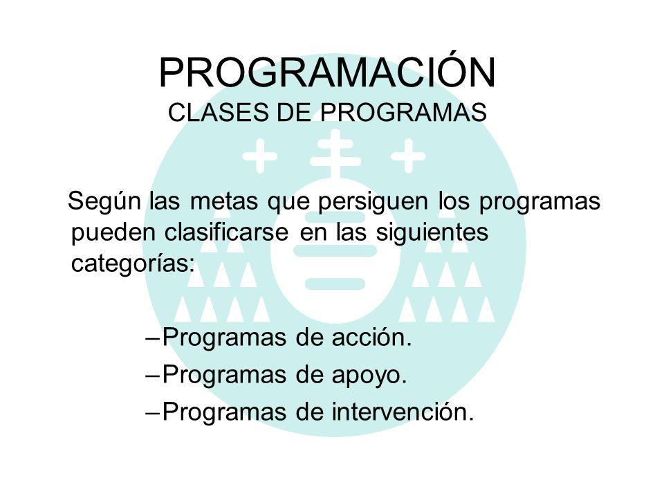 PROGRAMACIÓN CLASES DE PROGRAMAS Según las metas que persiguen los programas pueden clasificarse en las siguientes categorías: –Programas de acción. –