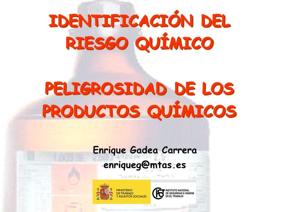 IDENTIFICACIÓN DEL RIESGO QUÍMICO PELIGROSIDAD DE LOS PRODUCTOS QUÍMICOS Enrique Gadea Carrera enriqueg@mtas.es