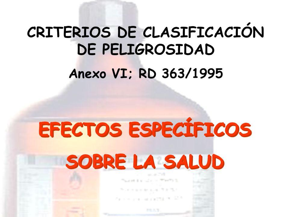 EFECTOS ESPECÍFICOS SOBRE LA SALUD CRITERIOS DE CLASIFICACIÓN DE PELIGROSIDAD Anexo VI; RD 363/1995