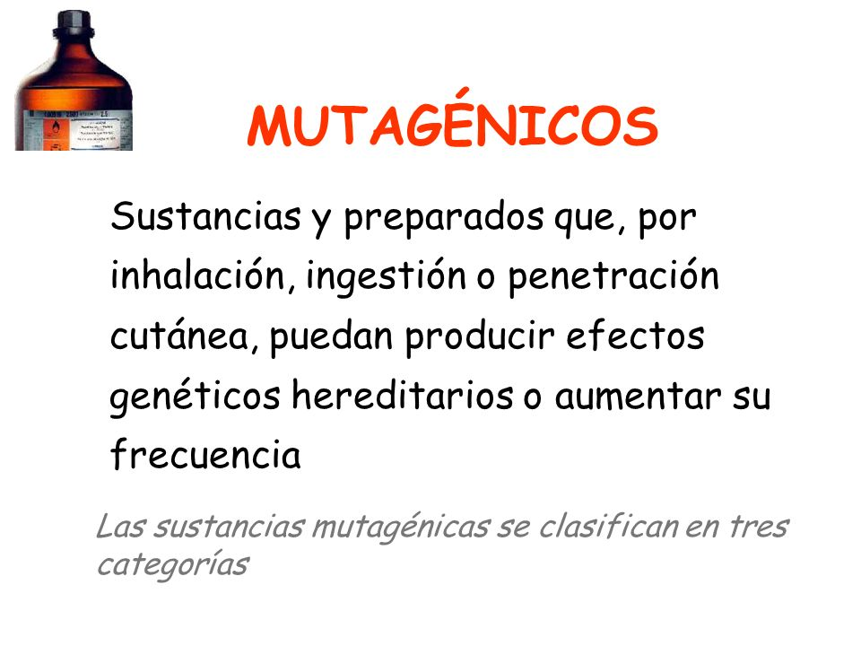 MUTAGÉNICOS Sustancias y preparados que, por inhalación, ingestión o penetración cutánea, puedan producir efectos genéticos hereditarios o aumentar su frecuencia Las sustancias mutagénicas se clasifican en tres categorías