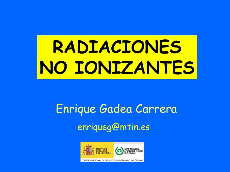 Enrique Gadea Carrera enriqueg@mtin.es RADIACIONES NO IONIZANTES
