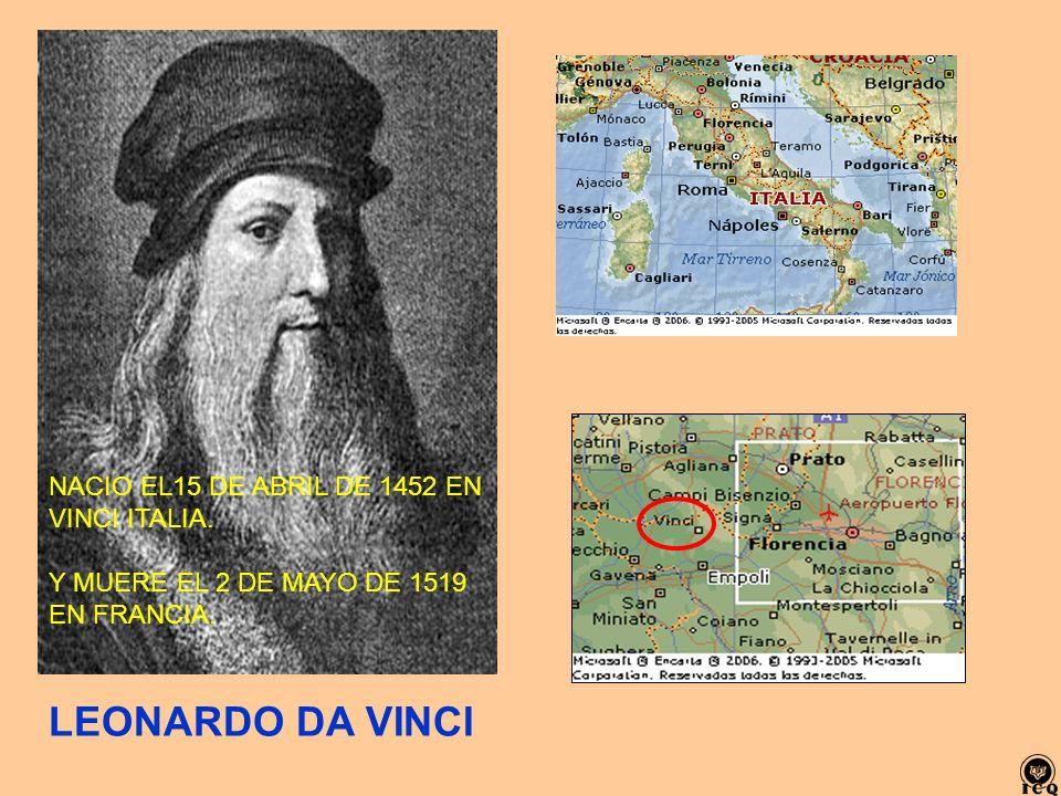 NACIO EL15 DE ABRIL DE 1452 EN VINCI ITALIA. Y MUERE EL 2 DE MAYO DE 1519 EN FRANCIA. LEONARDO DA VINCI