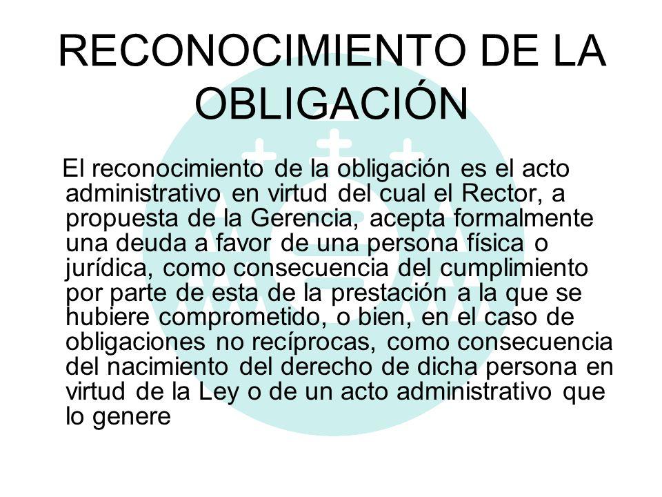 RECONOCIMIENTO DE LA OBLIGACIÓN El reconocimiento de la obligación es el acto administrativo en virtud del cual el Rector, a propuesta de la Gerencia,