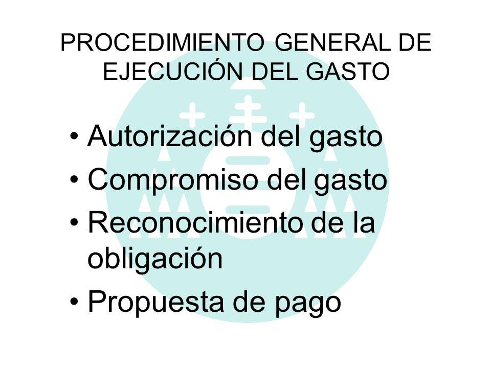 PROCEDIMIENTO GENERAL DE EJECUCIÓN DEL GASTO Autorización del gasto Compromiso del gasto Reconocimiento de la obligación Propuesta de pago