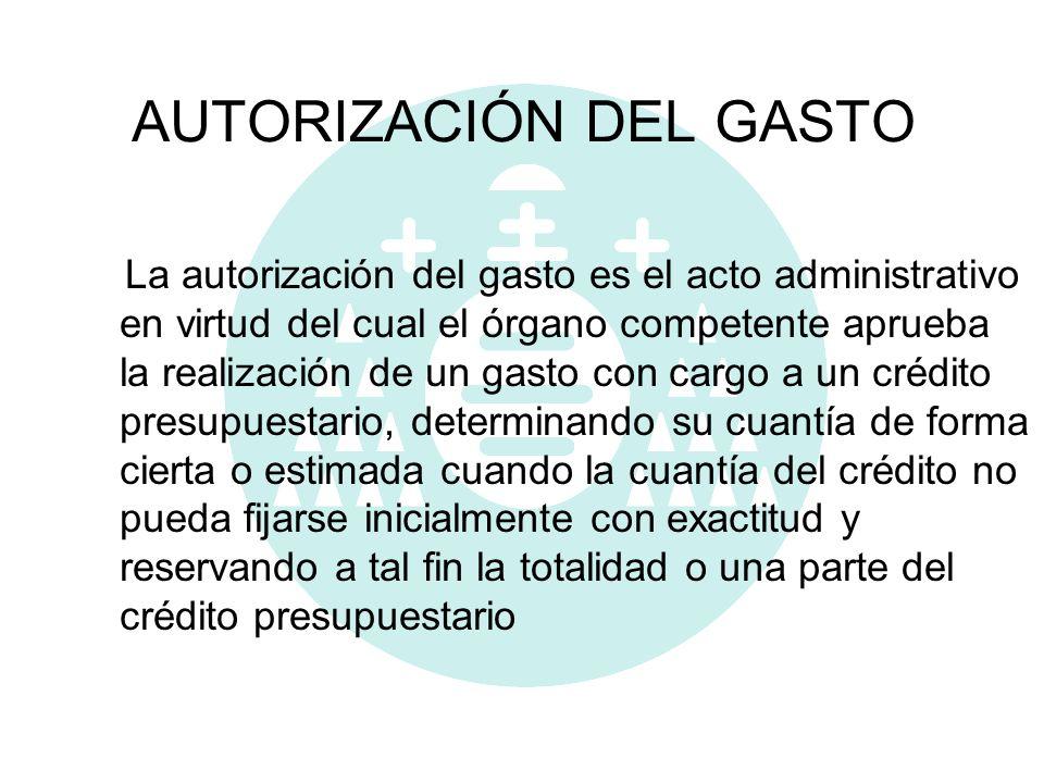 AUTORIZACIÓN DEL GASTO La autorización del gasto es el acto administrativo en virtud del cual el órgano competente aprueba la realización de un gasto