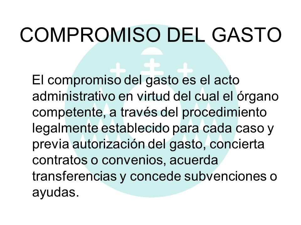 COMPROMISO DEL GASTO El compromiso del gasto es el acto administrativo en virtud del cual el órgano competente, a través del procedimiento legalmente