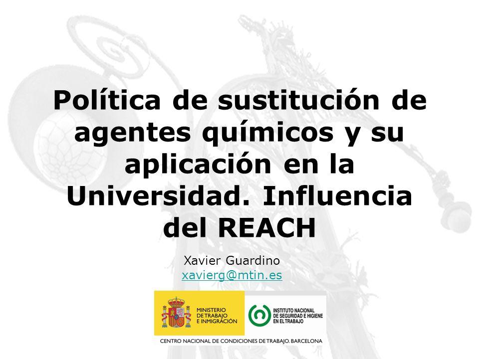 Política de sustitución de agentes químicos y su aplicación en la Universidad. Influencia del REACH Xavier Guardino xavierg@mtin.es