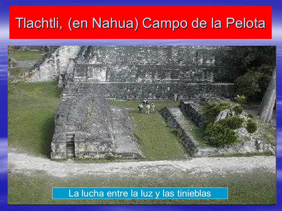 Tlachtli, (en Nahua) Campo de la Pelota La lucha entre la luz y las tinieblas