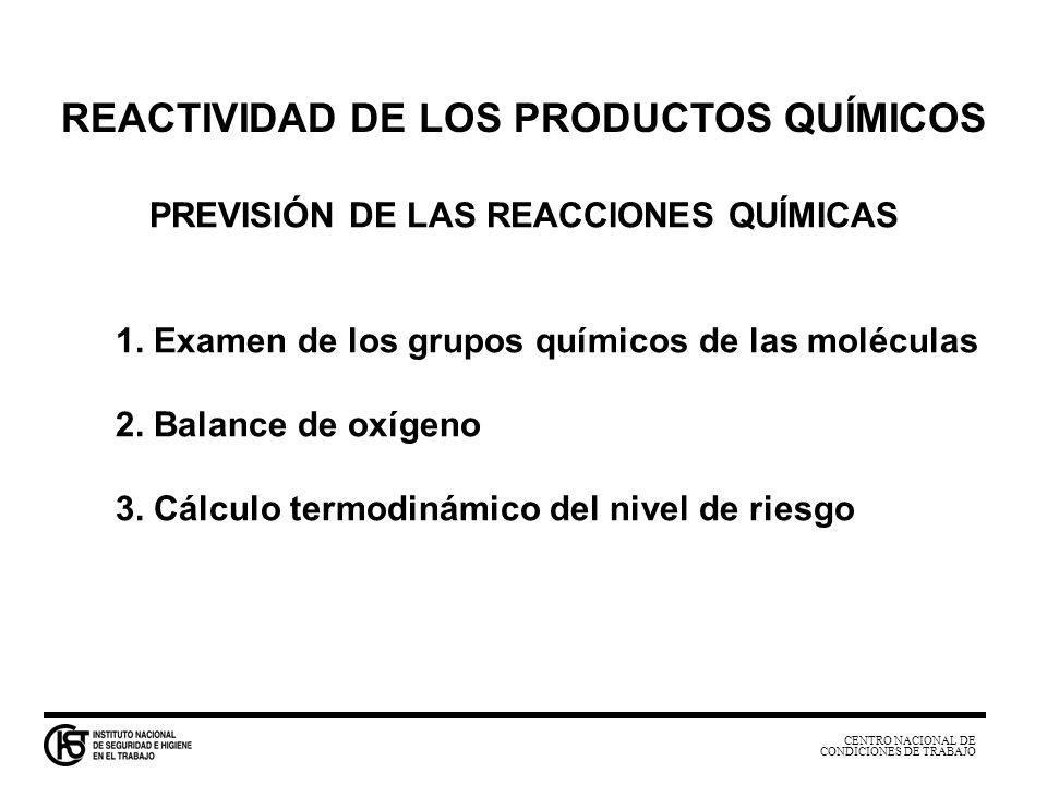 CENTRO NACIONAL DE CONDICIONES DE TRABAJO REACTIVIDAD DE LOS PRODUCTOS QUÍMICOS PREVISIÓN DE LAS REACCIONES QUÍMICAS 1. Examen de los grupos químicos