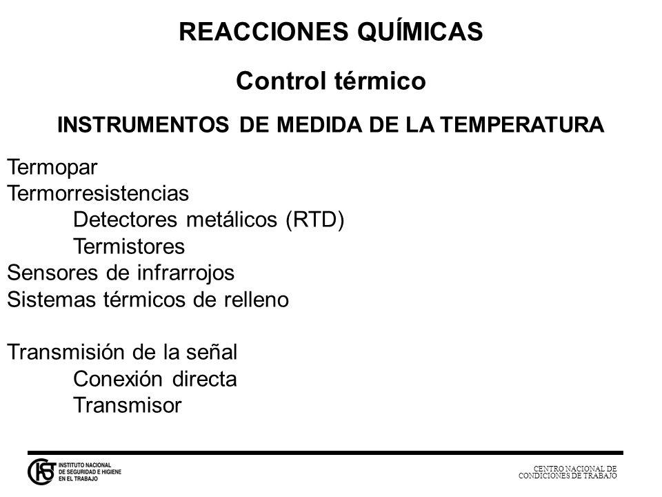 CENTRO NACIONAL DE CONDICIONES DE TRABAJO REACCIONES QUÍMICAS Control térmico INSTRUMENTOS DE MEDIDA DE LA TEMPERATURA Termopar Termorresistencias Det