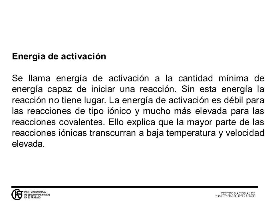CENTRO NACIONAL DE CONDICIONES DE TRABAJO Energía de activación Se llama energía de activación a la cantidad mínima de energía capaz de iniciar una re