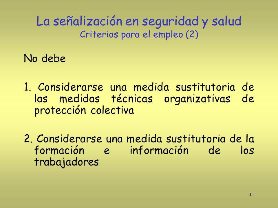 11 La señalización en seguridad y salud Criterios para el empleo (2) No debe 1. Considerarse una medida sustitutoria de las medidas técnicas organizat