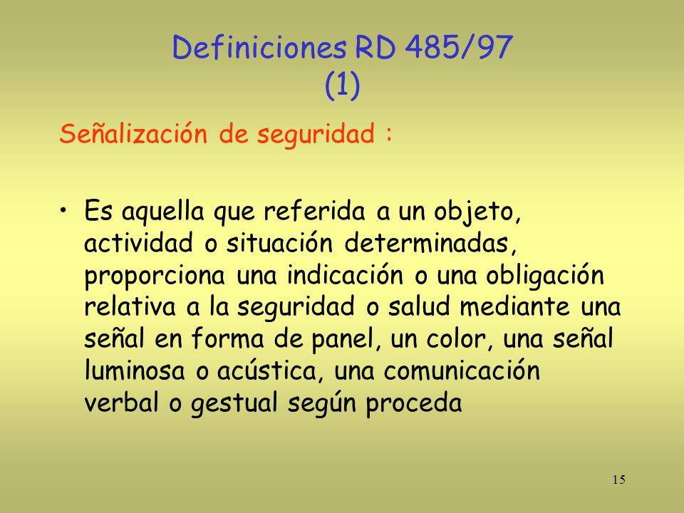 15 Definiciones RD 485/97 (1) Señalización de seguridad : Es aquella que referida a un objeto, actividad o situación determinadas, proporciona una ind