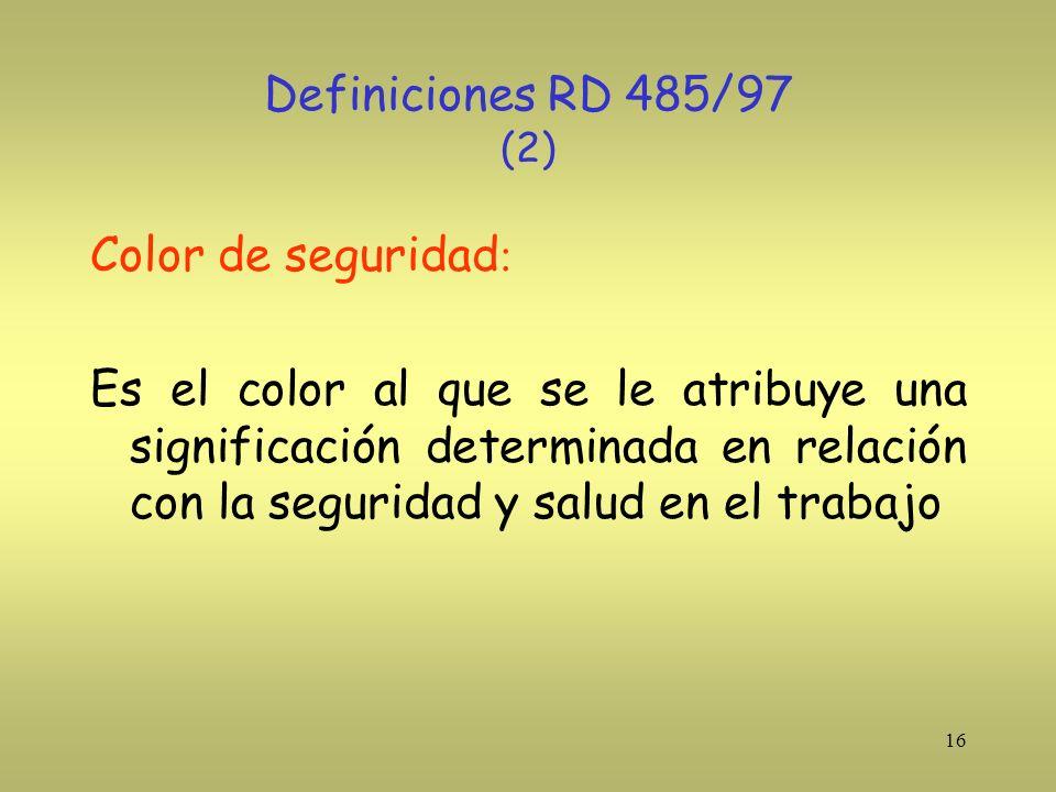 16 Definiciones RD 485/97 (2) Color de seguridad : Es el color al que se le atribuye una significación determinada en relación con la seguridad y salu